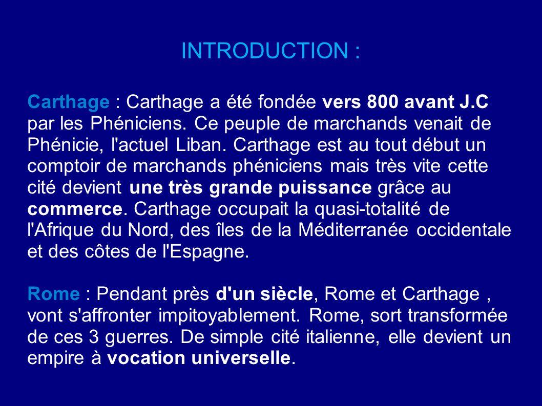 INTRODUCTION : Carthage : Carthage a été fondée vers 800 avant J.C par les Phéniciens. Ce peuple de marchands venait de Phénicie, l'actuel Liban. Cart