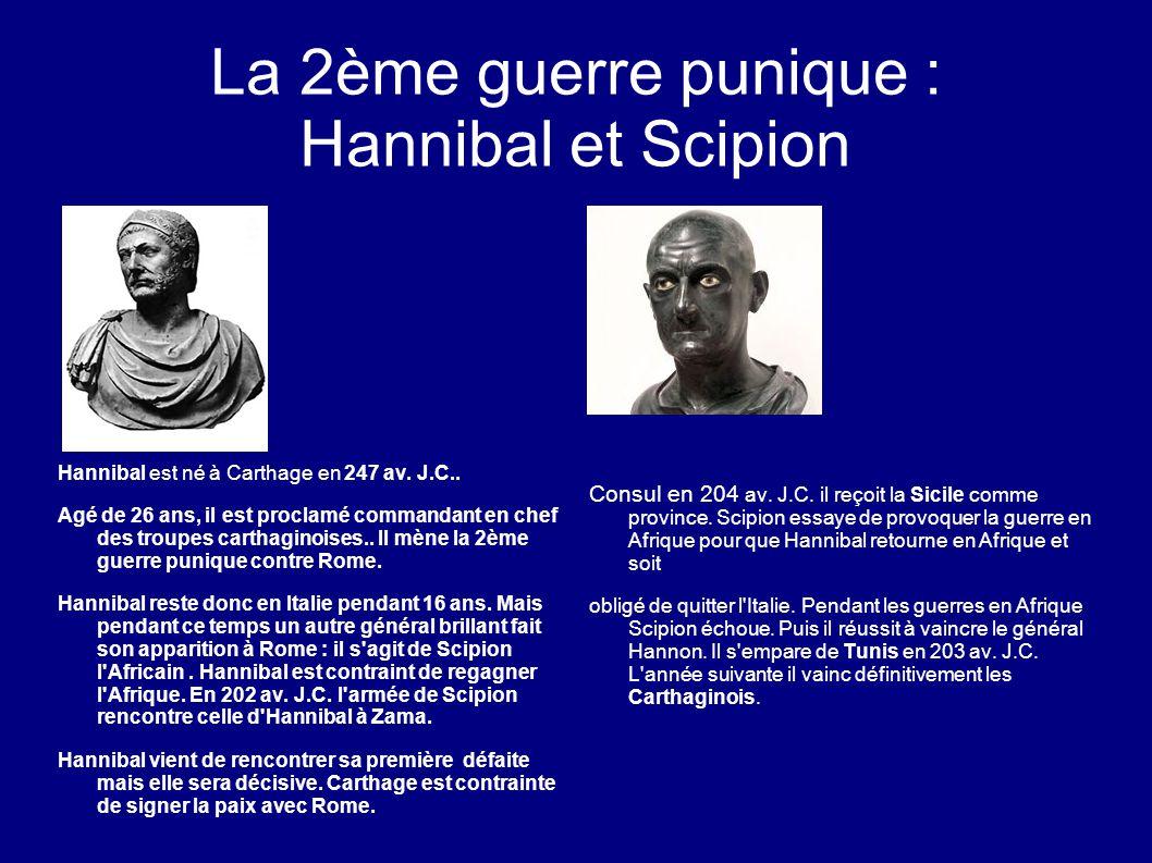 La 2ème guerre punique : Hannibal et Scipion Hannibal est né à Carthage en 247 av. J.C.. Agé de 26 ans, il est proclamé commandant en chef des troupes