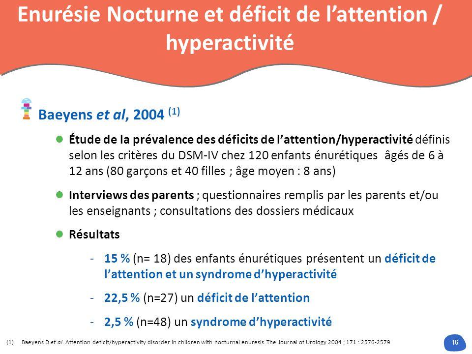 16 (1)Baeyens D et al. Attention deficit/hyperactivity disorder in children with nocturnal enuresis. The Journal of Urology 2004 ; 171 : 2576-2579 Énu