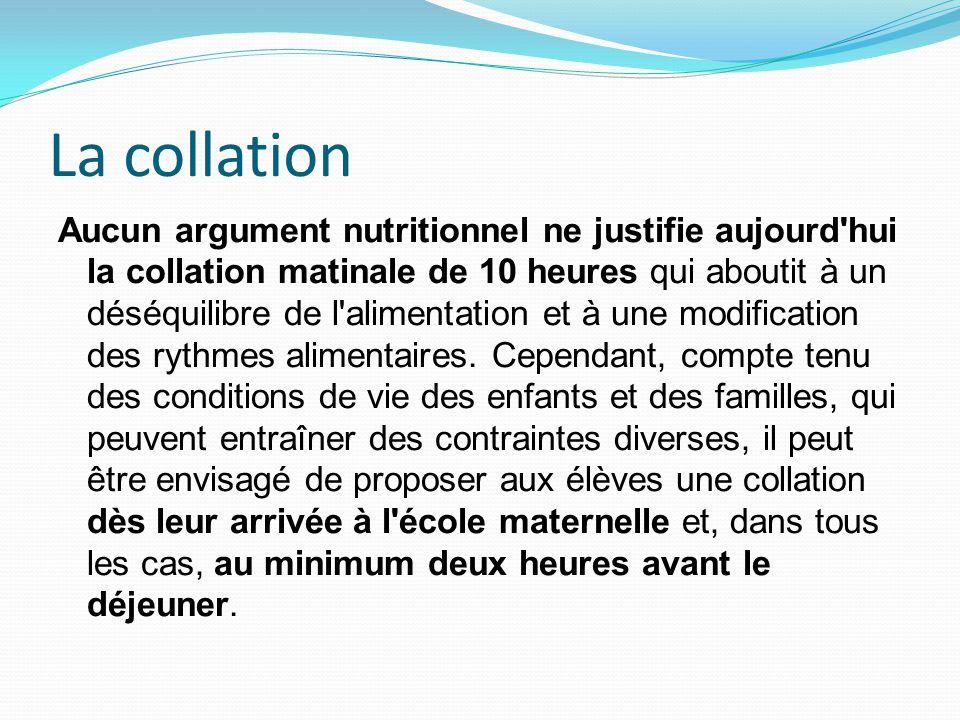 La collation Aucun argument nutritionnel ne justifie aujourd hui la collation matinale de 10 heures qui aboutit à un déséquilibre de l alimentation et à une modification des rythmes alimentaires.