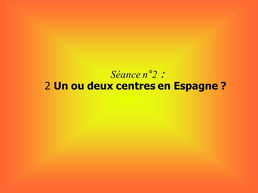 Séance n°2 : 2 Un ou deux centres en Espagne ?