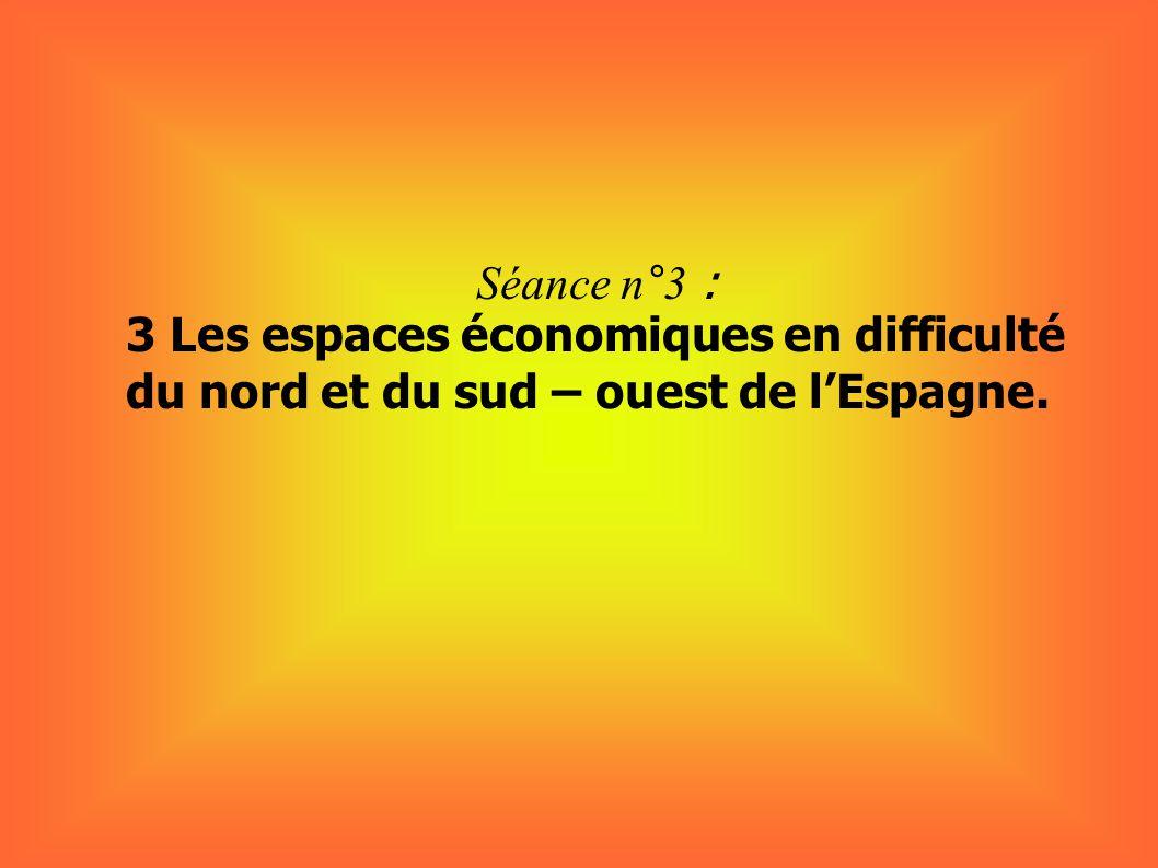Séance n°3 : 3 Les espaces économiques en difficulté du nord et du sud – ouest de lEspagne.
