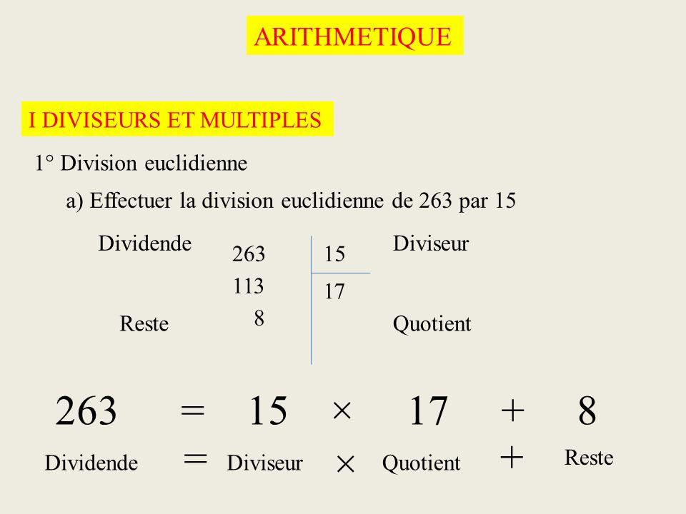 ARITHMETIQUE I DIVISEURS ET MULTIPLES 1° Division euclidienne a) Effectuer la division euclidienne de 263 par 15 26315 8 113 71 263 = 15 × 17 + 8 Divi