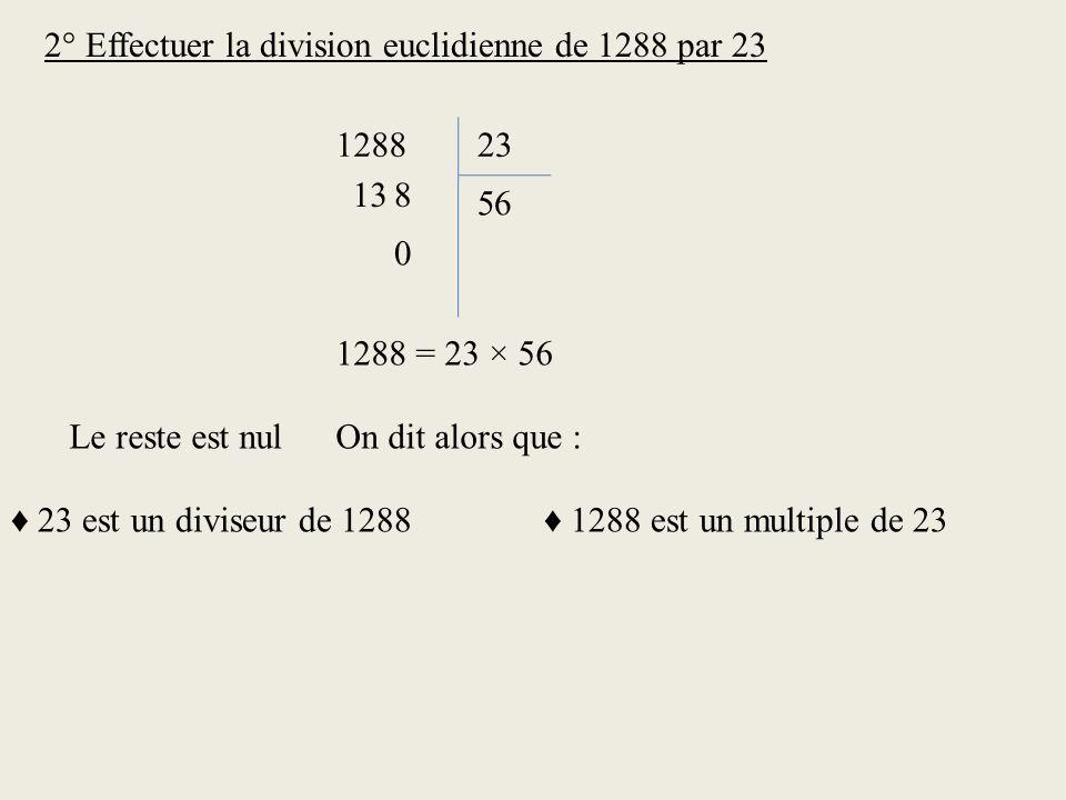 2° Effectuer la division euclidienne de 1288 par 23 128823 138 6 5 0 1288 = 23 × 56 Le reste est nulOn dit alors que : 23 est un diviseur de 1288 1288