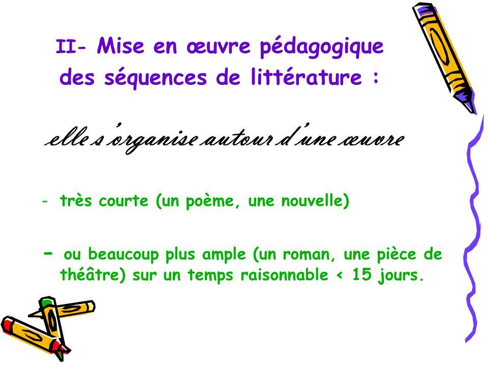 II- Mise en œuvre pédagogique des séquences de littérature : elle sorganise autour dune œuvre -très courte (un poème, une nouvelle) - ou beaucoup plus