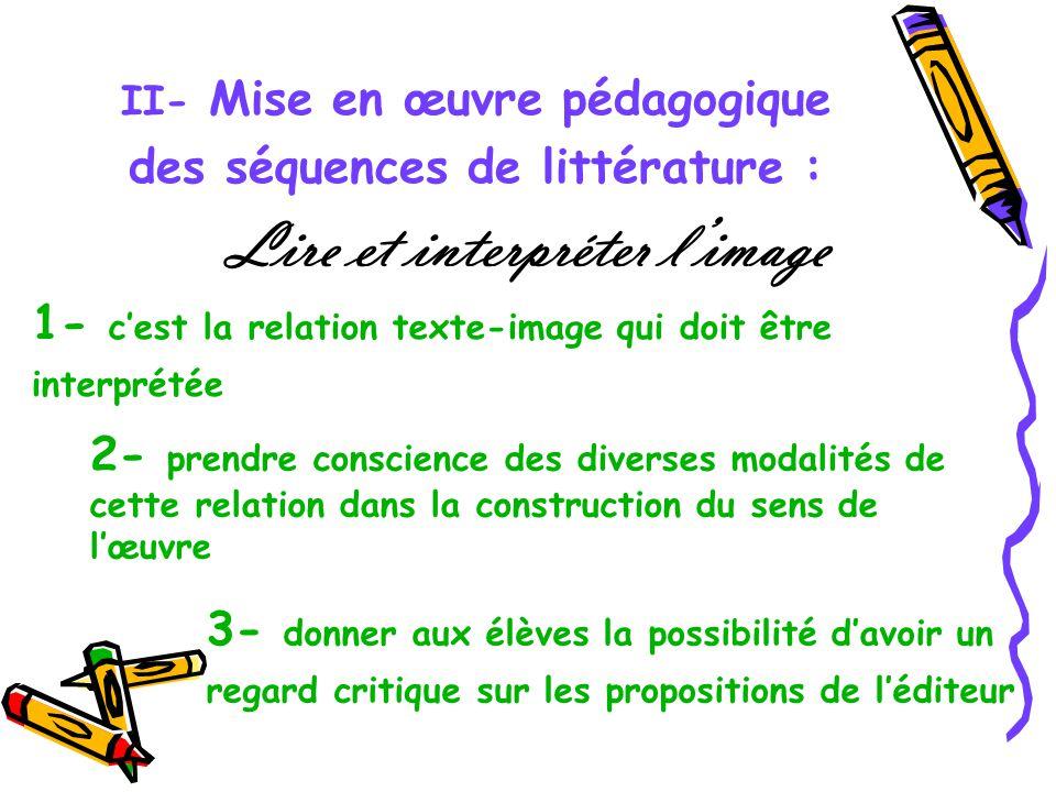 II- Mise en œuvre pédagogique des séquences de littérature : Lire et interpréter limage 1- cest la relation texte-image qui doit être interprétée 2- p