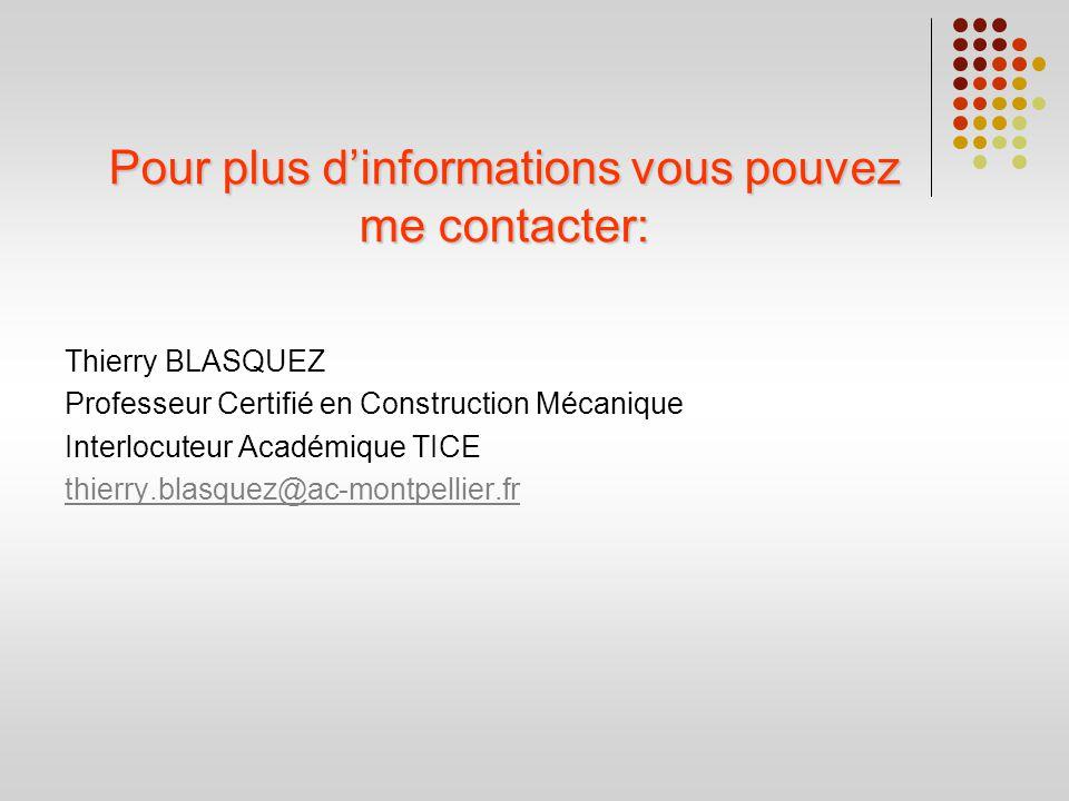 Pour plus dinformations vous pouvez me contacter: Thierry BLASQUEZ Professeur Certifié en Construction Mécanique Interlocuteur Académique TICE thierry