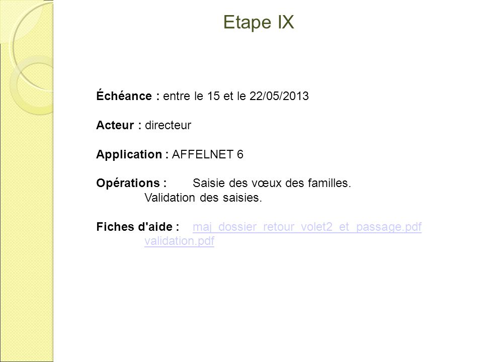 Etape X Échéance : Au plus tard le 29/05/2013 Acteur : directeur Application : AFFELNET 6 Opérations : Validation des affectations et informations saisies Fiches d aide : Validation finaleValidation finale