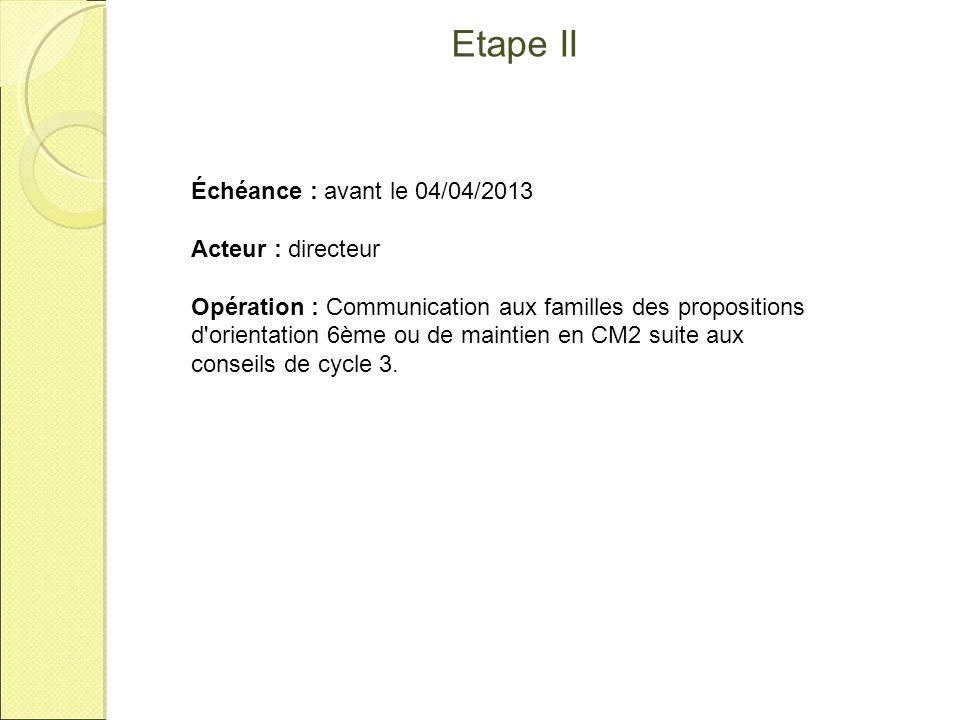 Etape II Échéance : avant le 04/04/2013 Acteur : directeur Opération : Communication aux familles des propositions d'orientation 6ème ou de maintien e