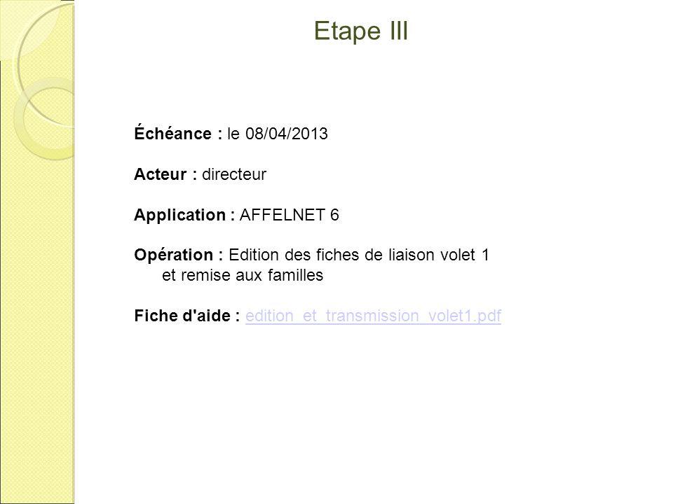 Etape III Échéance : le 08/04/2013 Acteur : directeur Application : AFFELNET 6 Opération : Edition des fiches de liaison volet 1 et remise aux famille