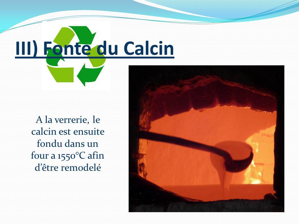 III) Fonte du Calcin A la verrerie, le calcin est ensuite fondu dans un four a 1550°C afin dêtre remodelé