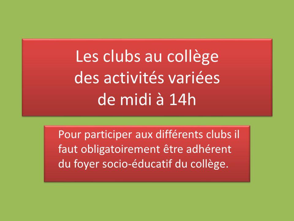 Les clubs au collège des activités variées de midi à 14h Pour participer aux différents clubs il faut obligatoirement être adhérent du foyer socio-éducatif du collège.
