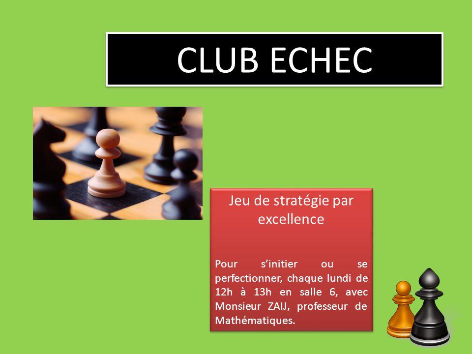 CLUB ECHEC Jeu de stratégie par excellence Pour sinitier ou se perfectionner, chaque lundi de 12h à 13h en salle 6, avec Monsieur ZAIJ, professeur de Mathématiques.