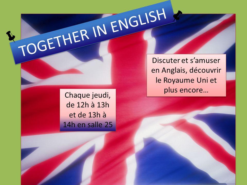 TOGETHER IN ENGLISH Chaque jeudi, de 12h à 13h et de 13h à 14h en salle 25 Discuter et samuser en Anglais, découvrir le Royaume Uni et plus encore…