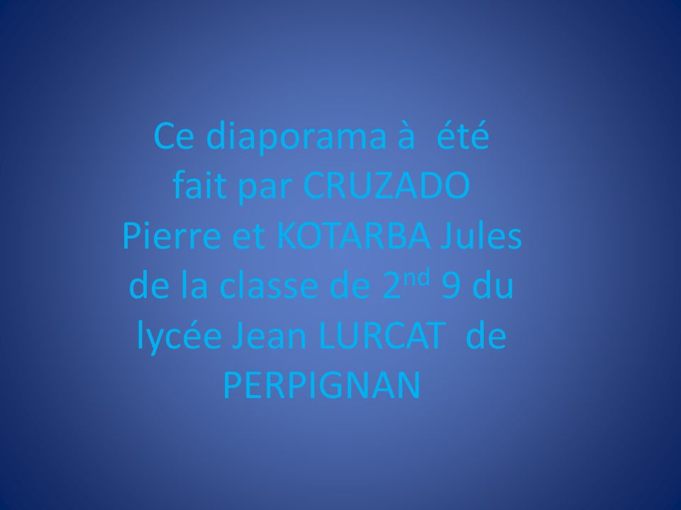 Ce diaporama à été fait par CRUZADO Pierre et KOTARBA Jules de la classe de 2 nd 9 du lycée Jean LURCAT de PERPIGNAN