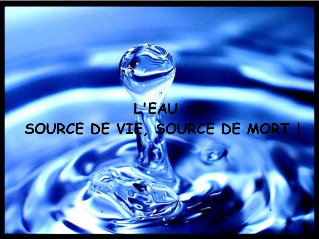 L EAU : SOURCE DE VIE, SOURCE DE MORT !