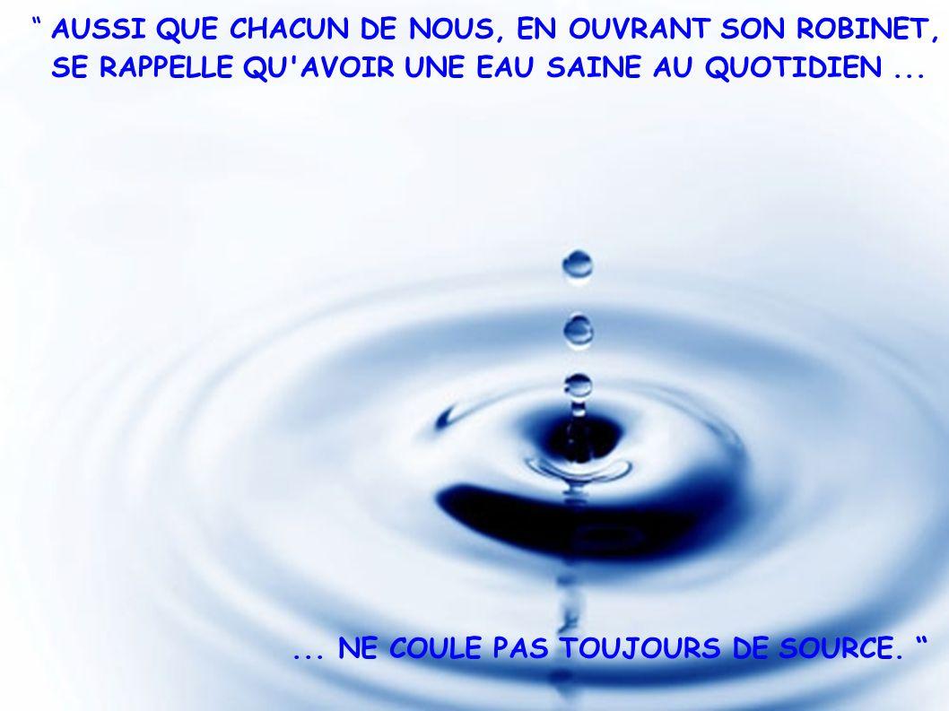 AUSSI QUE CHACUN DE NOUS, EN OUVRANT SON ROBINET, SE RAPPELLE QU'AVOIR UNE EAU SAINE AU QUOTIDIEN...... NE COULE PAS TOUJOURS DE SOURCE.