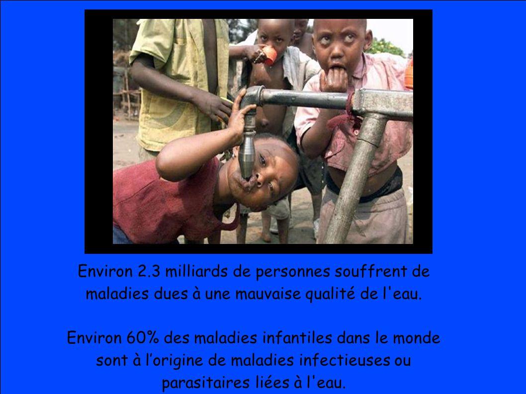 Environ 2.3 milliards de personnes souffrent de maladies dues à une mauvaise qualité de l'eau. Environ 60% des maladies infantiles dans le monde sont