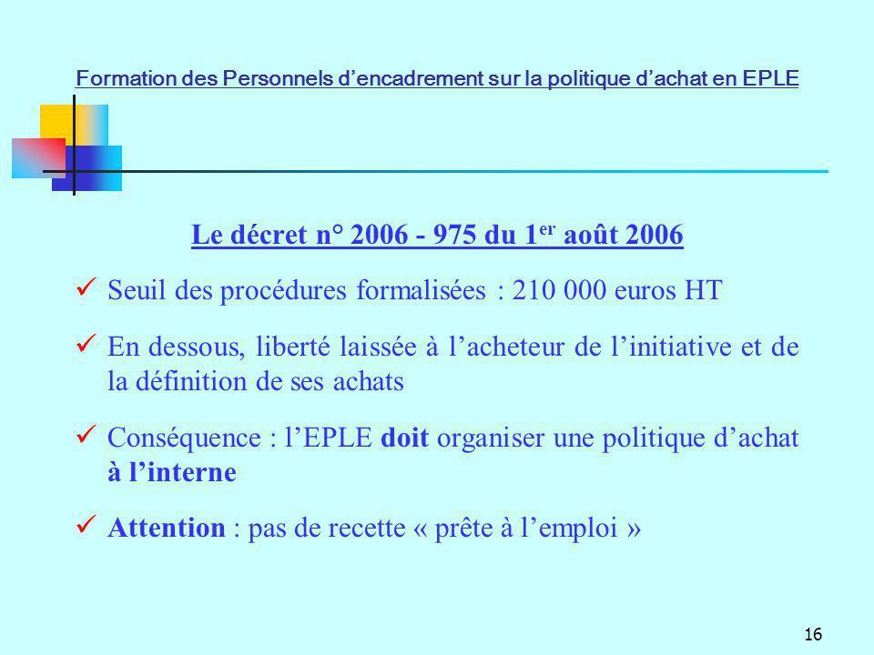 16 Le décret n° 2006 - 975 du 1 er août 2006 Seuil des procédures formalisées : 210 000 euros HT En dessous, liberté laissée à lacheteur de linitiativ