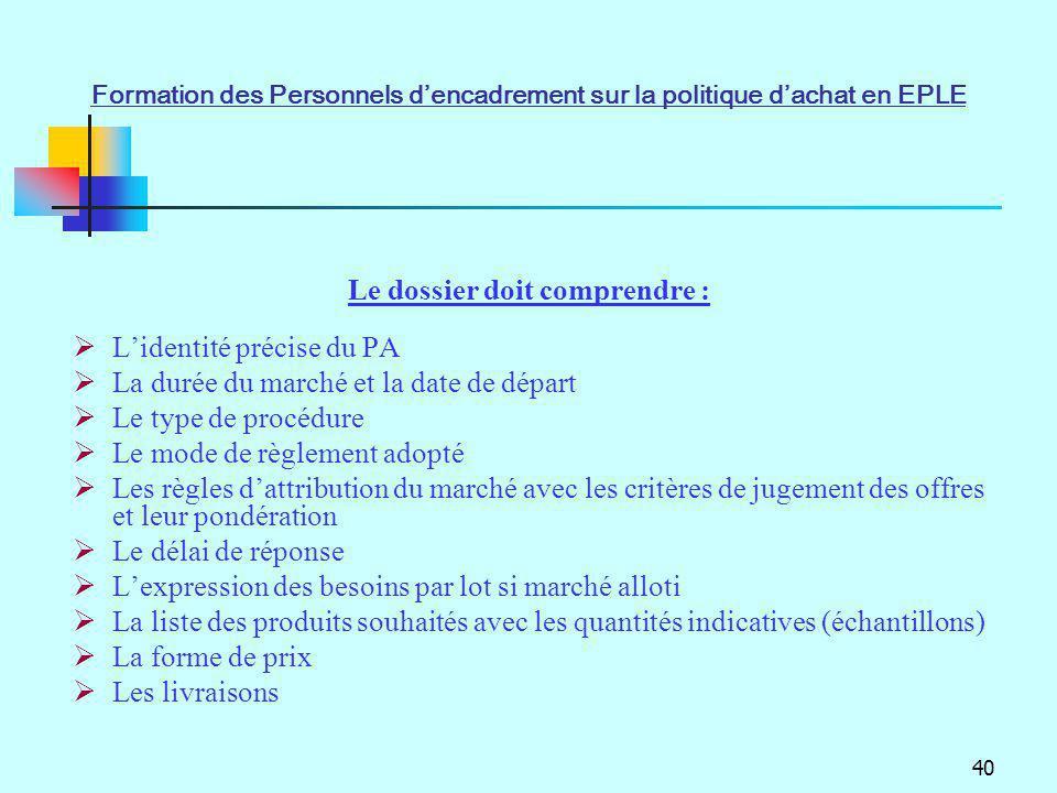 40 Le dossier doit comprendre : Lidentité précise du PA La durée du marché et la date de départ Le type de procédure Le mode de règlement adopté Les r