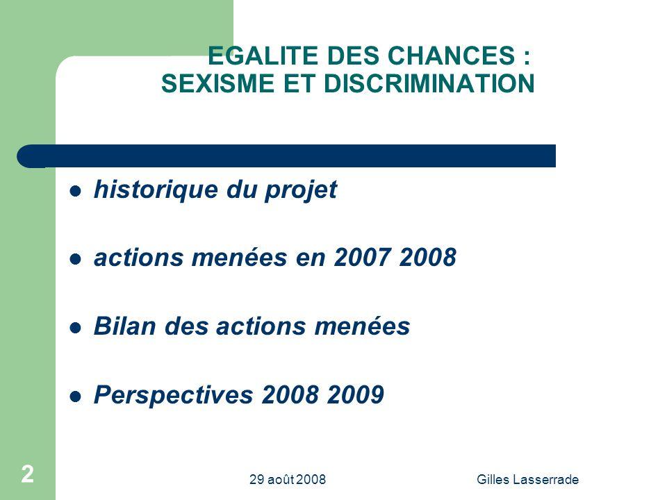 29 août 2008Gilles Lasserrade 2 EGALITE DES CHANCES : SEXISME ET DISCRIMINATION historique du projet actions menées en 2007 2008 Bilan des actions menées Perspectives 2008 2009