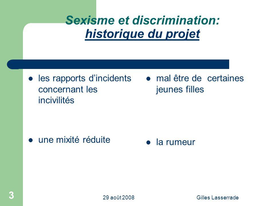 29 août 2008Gilles Lasserrade 3 Sexisme et discrimination: historique du projet les rapports dincidents concernant les incivilités une mixité réduite mal être de certaines jeunes filles la rumeur
