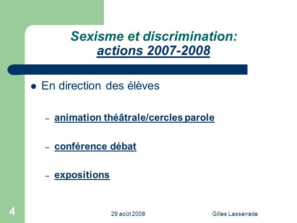 29 août 2008Gilles Lasserrade 4 Sexisme et discrimination: actions 2007-2008 En direction des élèves – animation théâtrale/cercles parole – conférence débat – expositions