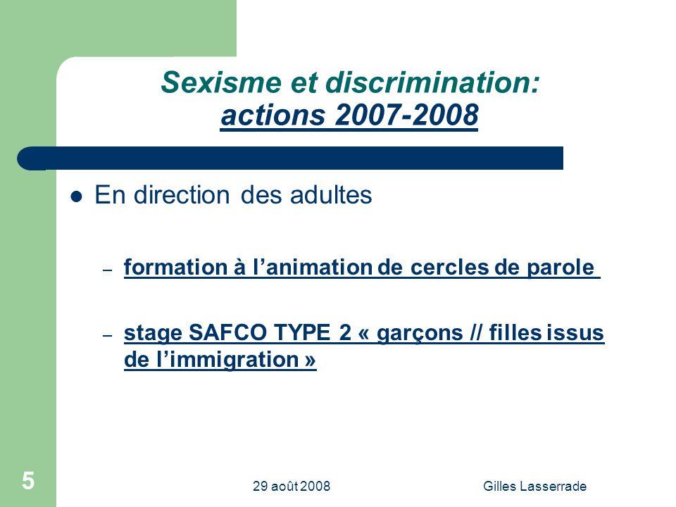29 août 2008Gilles Lasserrade 5 Sexisme et discrimination: actions 2007-2008 En direction des adultes – formation à lanimation de cercles de parole – stage SAFCO TYPE 2 « garçons // filles issus de limmigration »