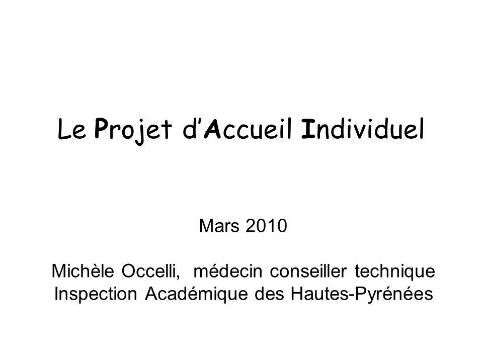 Le Projet dAccueil Individuel Mars 2010 Michèle Occelli, médecin conseiller technique Inspection Académique des Hautes-Pyrénées