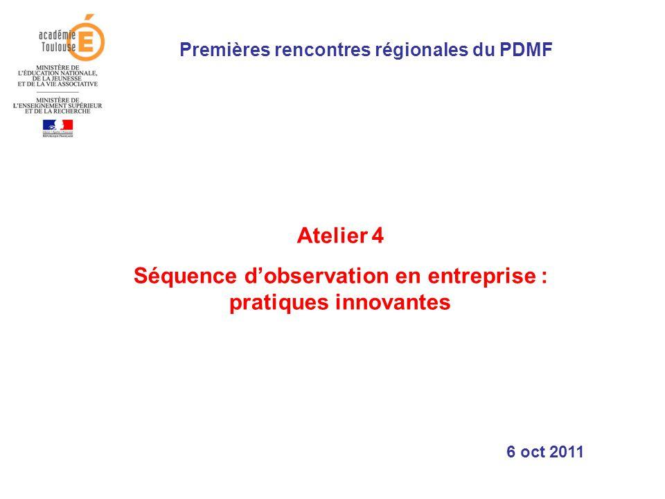 Atelier 4 Séquence dobservation en entreprise : pratiques innovantes Premières rencontres régionales du PDMF 6 oct 2011