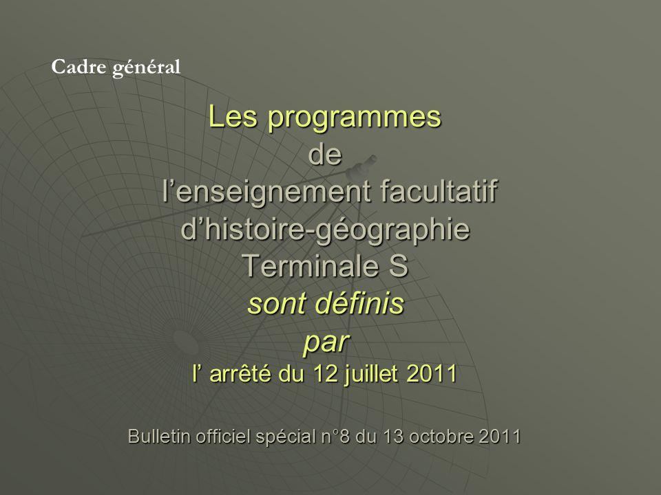 Les programmes de lenseignement facultatif dhistoire-géographie Terminale S sont définis par l arrêté du 12 juillet 2011 Bulletin officiel spécial n°8 du 13 octobre 2011 Cadre général