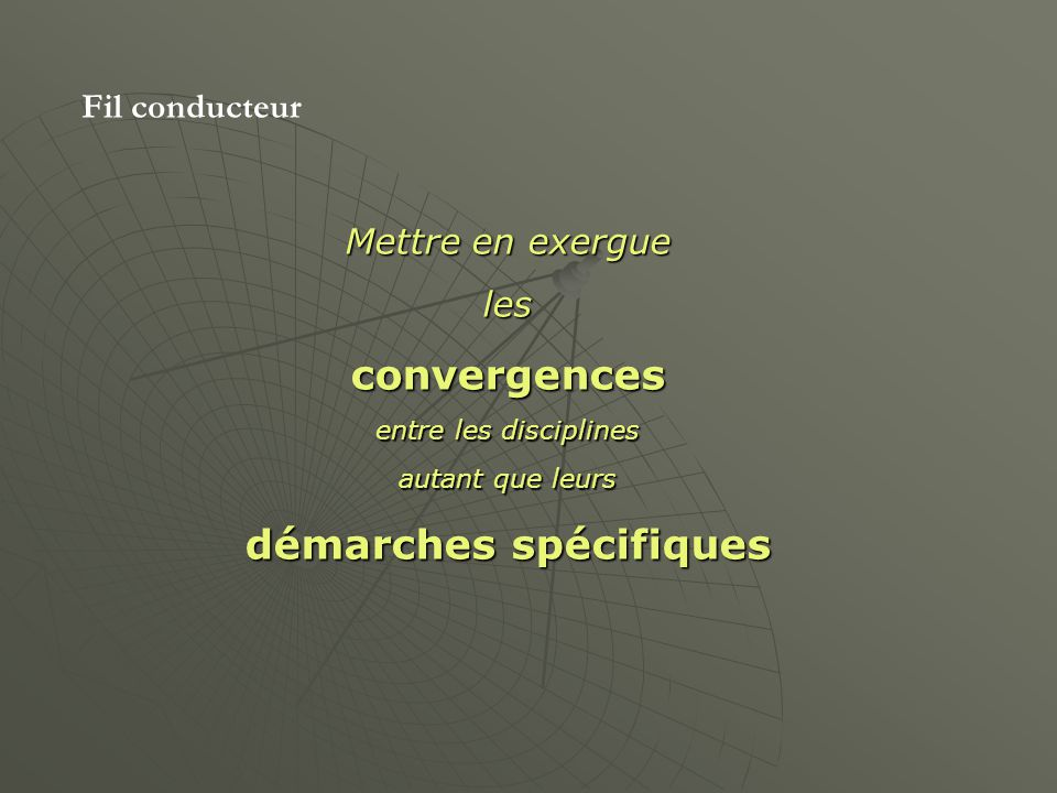 Fil conducteur Mettre en exergue lesconvergences entre les disciplines autant que leurs démarches spécifiques