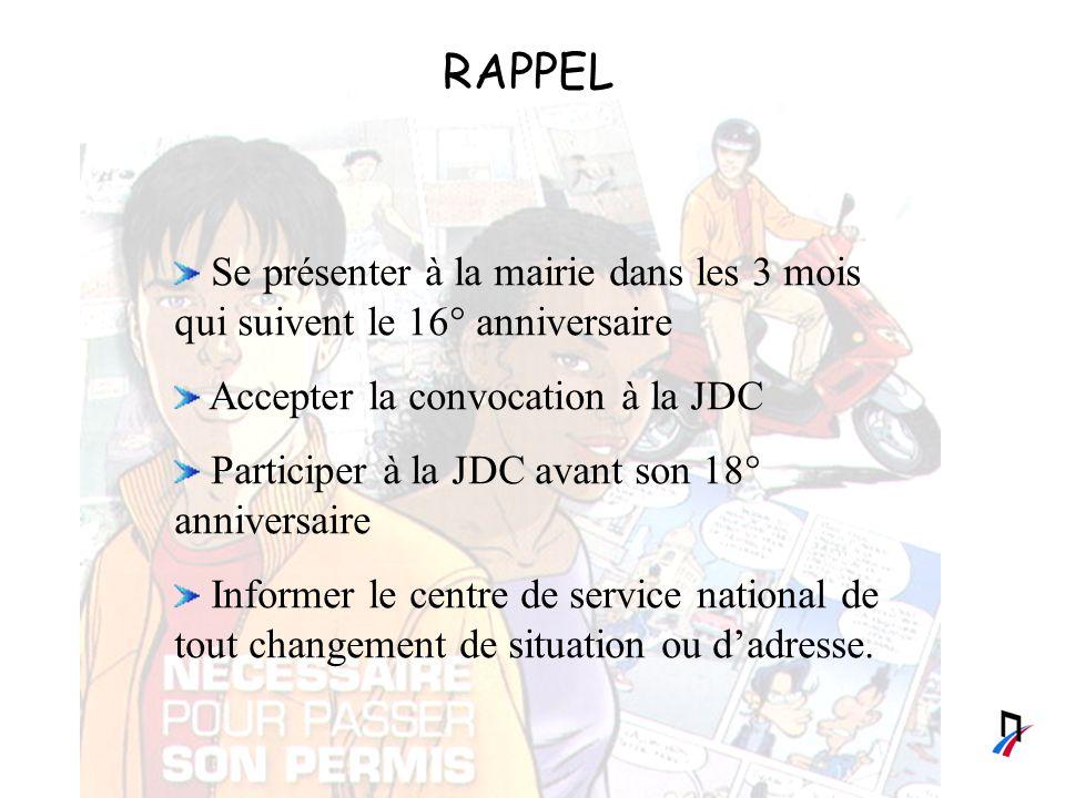 RAPPEL Se présenter à la mairie dans les 3 mois qui suivent le 16° anniversaire Accepter la convocation à la JDC Participer à la JDC avant son 18° anniversaire Informer le centre de service national de tout changement de situation ou dadresse.