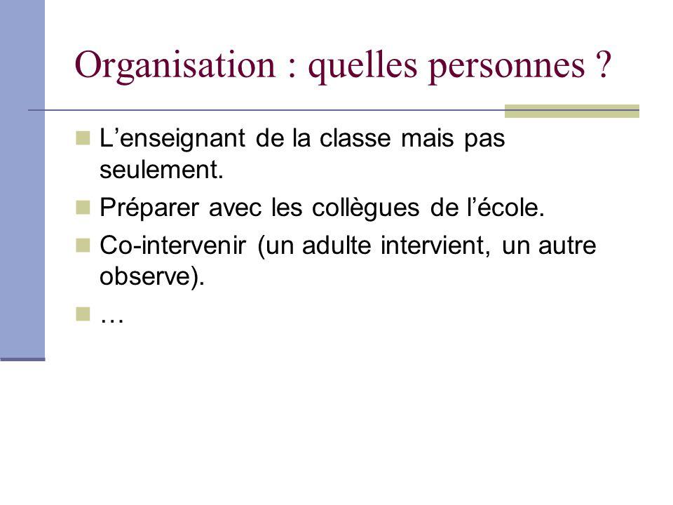 Organisation : quelles personnes ? Lenseignant de la classe mais pas seulement. Préparer avec les collègues de lécole. Co-intervenir (un adulte interv