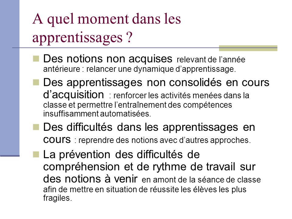 A quel moment dans les apprentissages ? Des notions non acquises relevant de lannée antérieure : relancer une dynamique dapprentissage. Des apprentiss