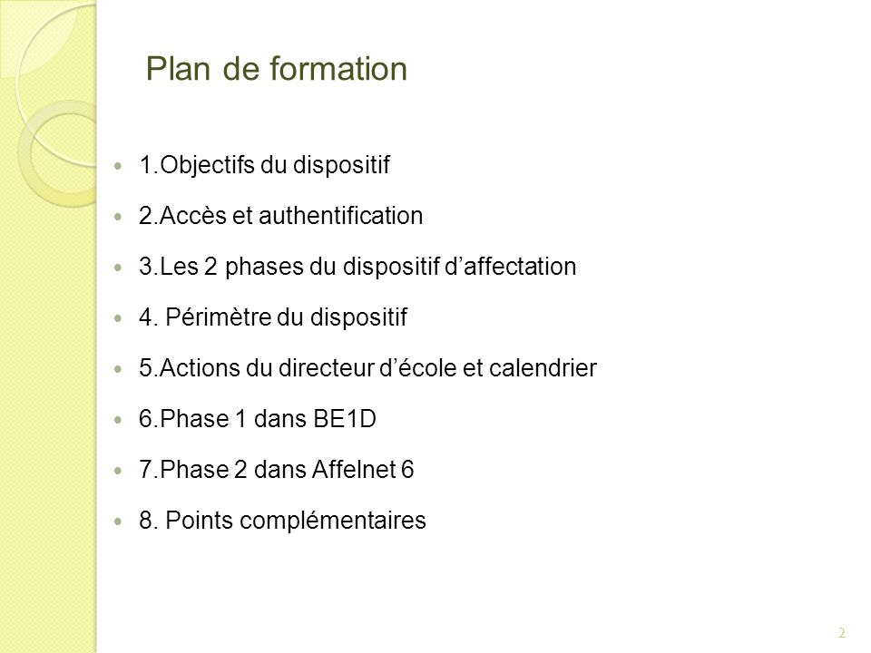 Plan de formation 1.Objectifs du dispositif 2.Accès et authentification 3.Les 2 phases du dispositif daffectation 4. Périmètre du dispositif 5.Actions