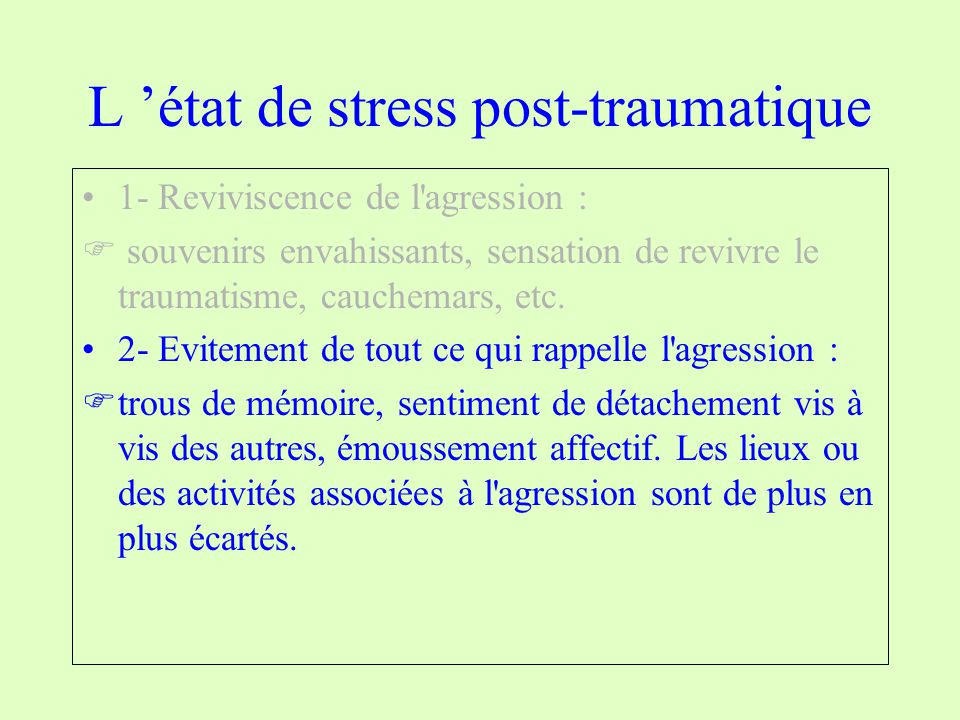 L état de stress post-traumatique 1- Reviviscence de l'agression : souvenirs envahissants, sensation de revivre le traumatisme, cauchemars, etc. 2- Ev