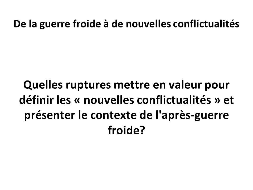 De la guerre froide à de nouvelles conflictualités Quelles ruptures mettre en valeur pour définir les « nouvelles conflictualités » et présenter le co