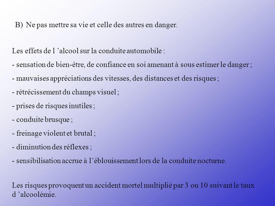 B) Ne pas mettre sa vie et celle des autres en danger. Les effets de l alcool sur la conduite automobile : - sensation de bien-être, de confiance en s
