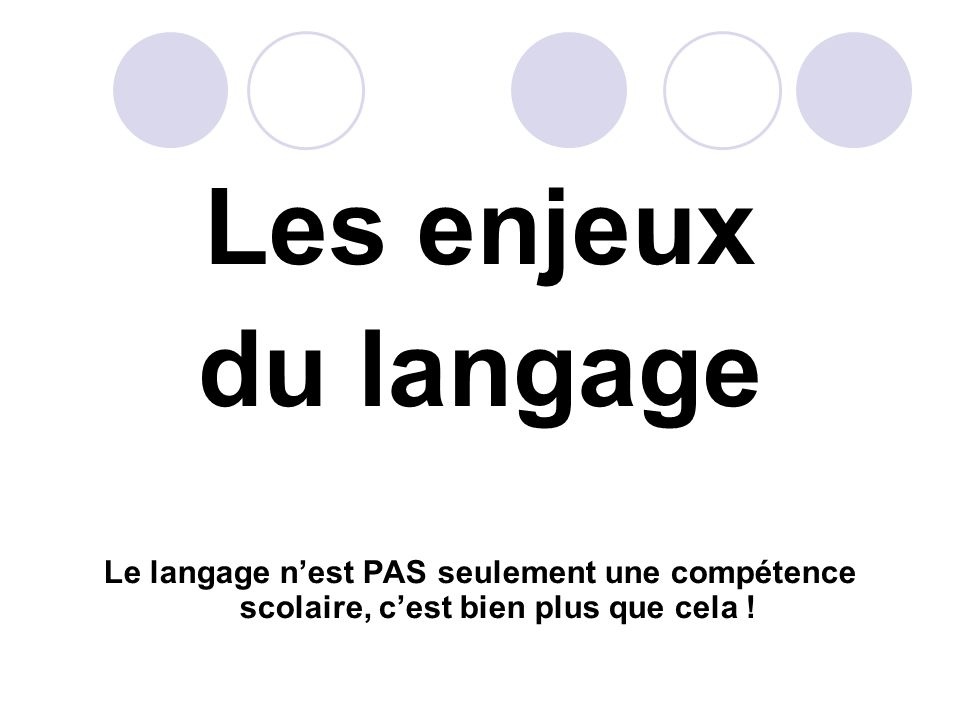 Les enjeux du langage Le langage nest PAS seulement une compétence scolaire, cest bien plus que cela !