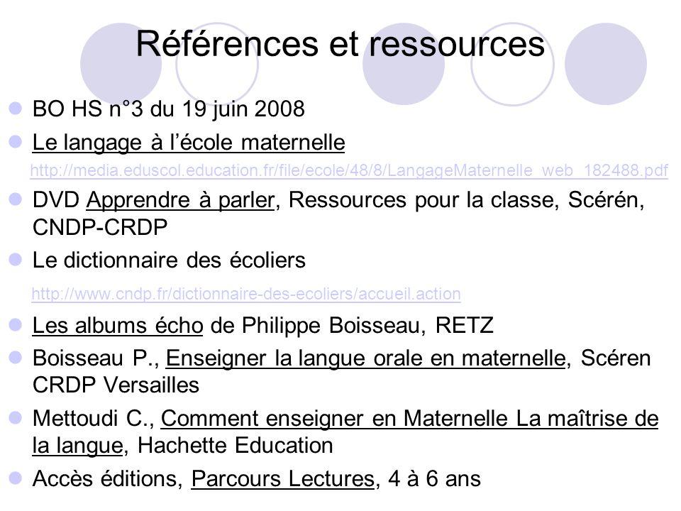 Références et ressources BO HS n°3 du 19 juin 2008 Le langage à lécole maternelle http://media.eduscol.education.fr/file/ecole/48/8/LangageMaternelle_web_182488.pdf DVD Apprendre à parler, Ressources pour la classe, Scérén, CNDP-CRDP Le dictionnaire des écoliers http://www.cndp.fr/dictionnaire-des-ecoliers/accueil.action Les albums écho de Philippe Boisseau, RETZ Boisseau P., Enseigner la langue orale en maternelle, Scéren CRDP Versailles Mettoudi C., Comment enseigner en Maternelle La maîtrise de la langue, Hachette Education Accès éditions, Parcours Lectures, 4 à 6 ans