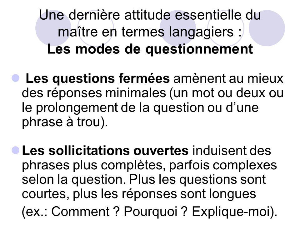 Une dernière attitude essentielle du maître en termes langagiers : Les modes de questionnement Les questions fermées amènent au mieux des réponses minimales (un mot ou deux ou le prolongement de la question ou dune phrase à trou).