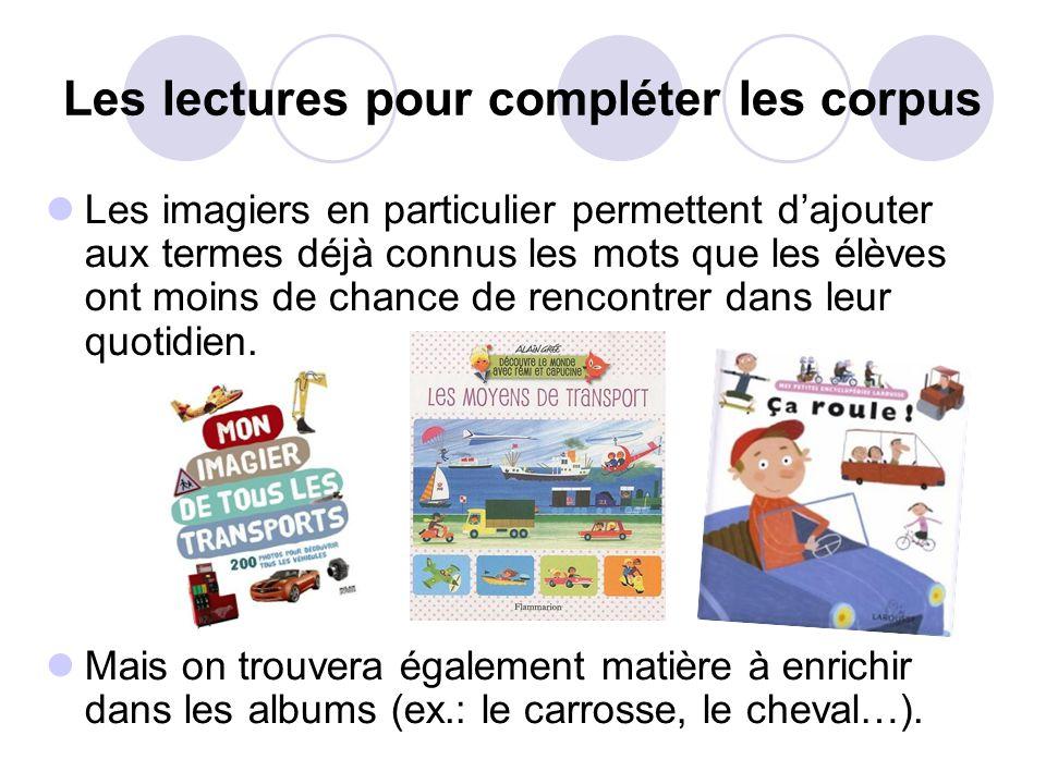 Les lectures pour compléter les corpus Les imagiers en particulier permettent dajouter aux termes déjà connus les mots que les élèves ont moins de chance de rencontrer dans leur quotidien.
