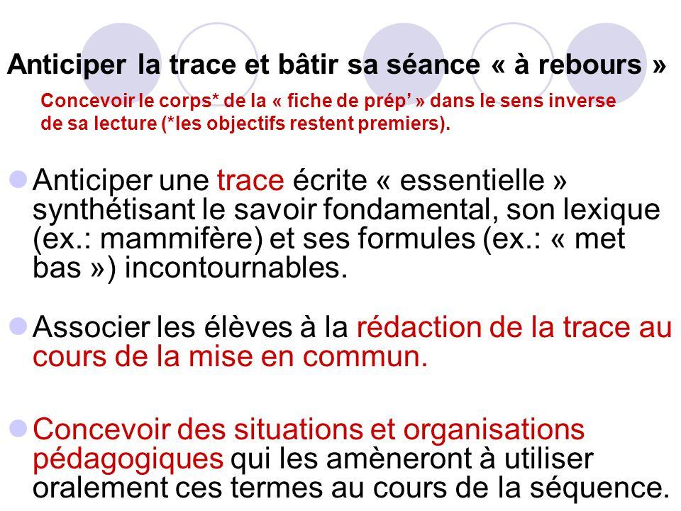 Anticiper la trace et bâtir sa séance « à rebours » Anticiper une trace écrite « essentielle » synthétisant le savoir fondamental, son lexique (ex.: mammifère) et ses formules (ex.: « met bas ») incontournables.