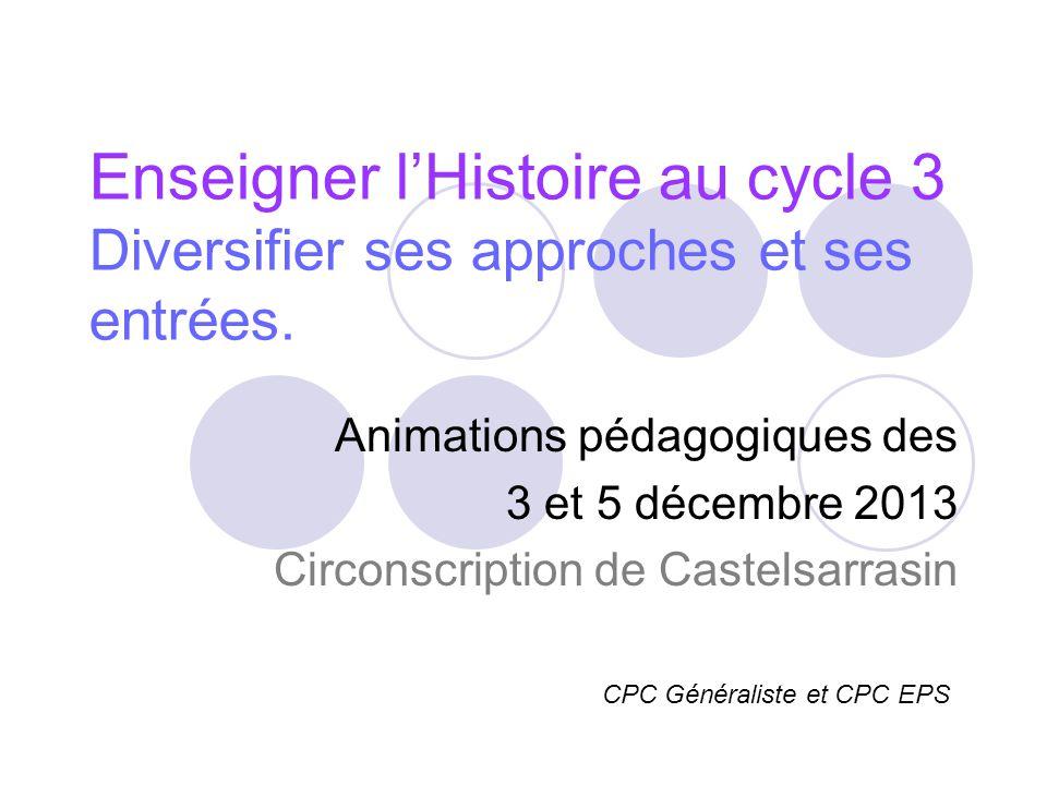 Enseigner lHistoire au cycle 3 Diversifier ses approches et ses entrées. Animations pédagogiques des 3 et 5 décembre 2013 Circonscription de Castelsar