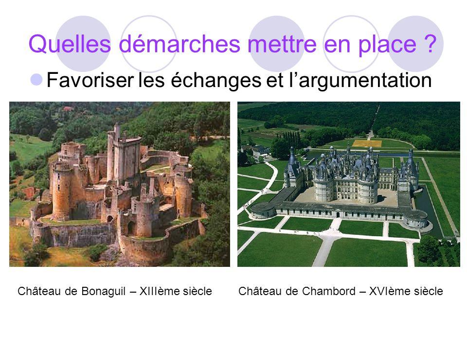Quelles démarches mettre en place ? Favoriser les échanges et largumentation Château de Bonaguil – XIIIème siècleChâteau de Chambord – XVIème siècle