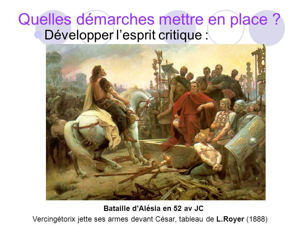 Quelles démarches mettre en place ? Développer lesprit critique : Vercingétorix jette ses armes devant César, tableau de L.Royer (1888) Bataille d'Alé