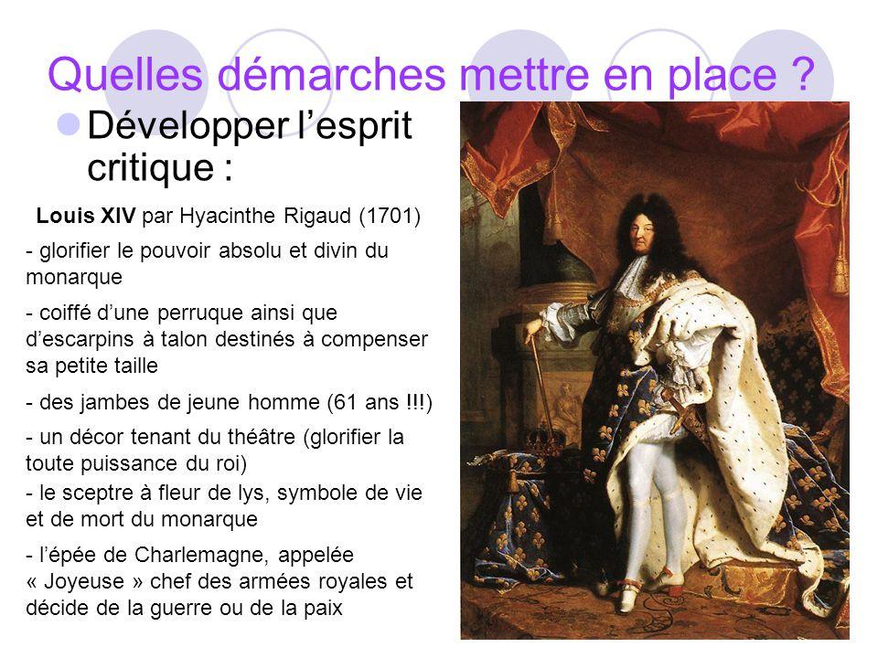 Quelles démarches mettre en place ? Développer lesprit critique : - glorifier le pouvoir absolu et divin du monarque Louis XIV par Hyacinthe Rigaud (1