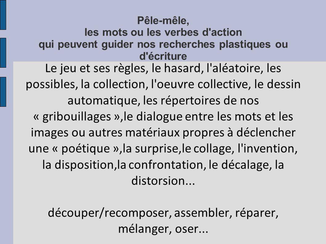 Pêle-mêle, les mots ou les verbes d'action qui peuvent guider nos recherches plastiques ou d'écriture Le jeu et ses règles, le hasard, l'aléatoire, le
