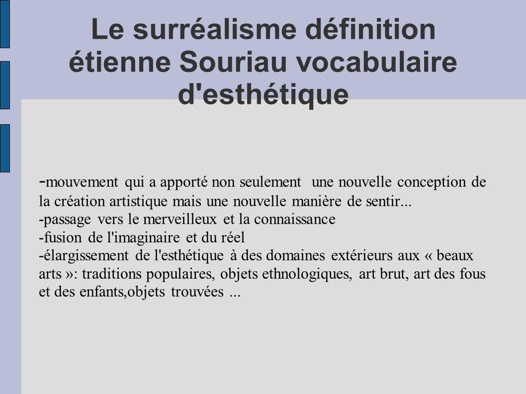 Le surréalisme définition étienne Souriau vocabulaire d'esthétique - mouvement qui a apporté non seulement une nouvelle conception de la création arti
